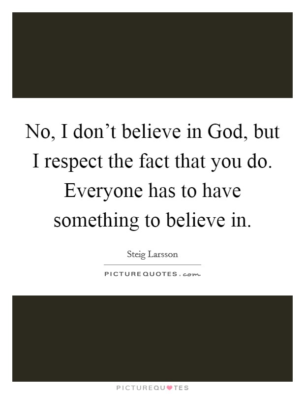 No, I don't believe in God, but I respect the fact that you do. Everyone has to have something to believe in Picture Quote #1