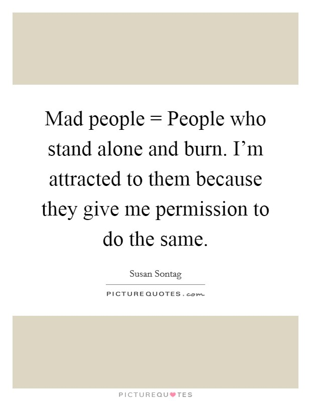 Mad people = People who stand alone and burn. I'm attracted to them because they give me permission to do the same Picture Quote #1