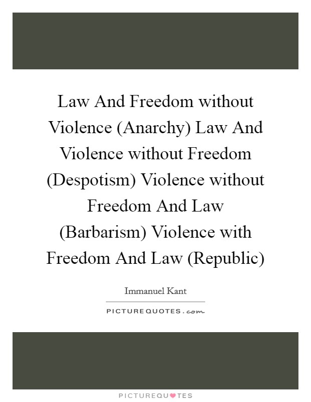 Law And Freedom without Violence (Anarchy) Law And Violence without Freedom (Despotism) Violence without Freedom And Law (Barbarism) Violence with Freedom And Law (Republic) Picture Quote #1