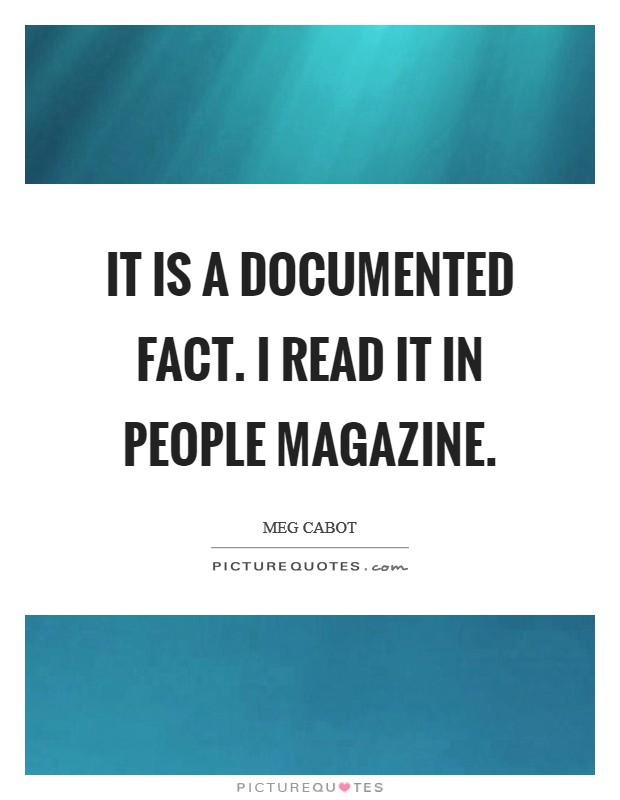 It is a documented fact. I read it in People magazine Picture Quote #1