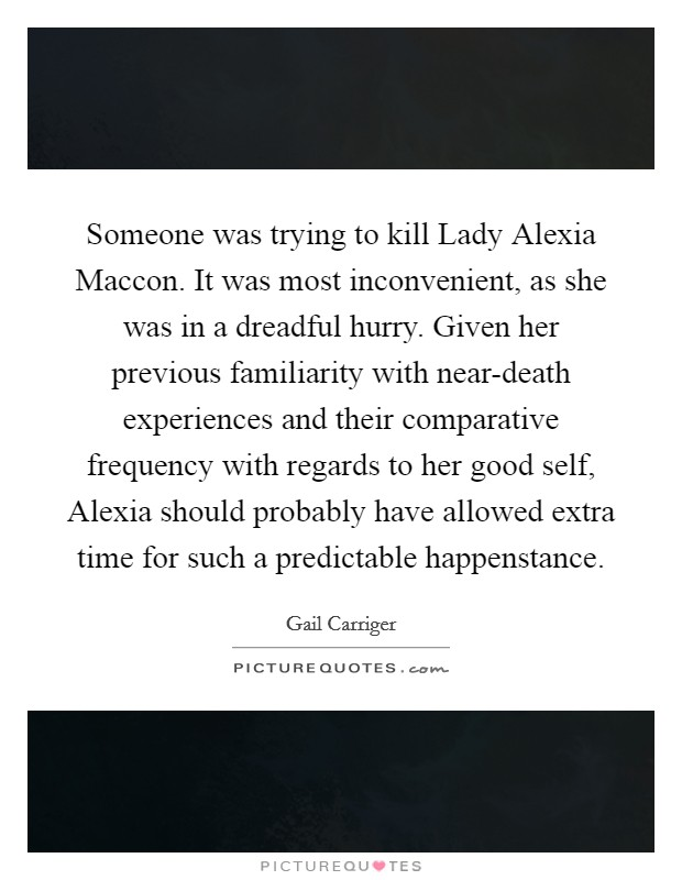 Someone was trying to kill Lady Alexia Maccon. It was most inconvenient, as she was in a dreadful hurry. Given her previous familiarity with near-death experiences and their comparative frequency with regards to her good self, Alexia should probably have allowed extra time for such a predictable happenstance Picture Quote #1