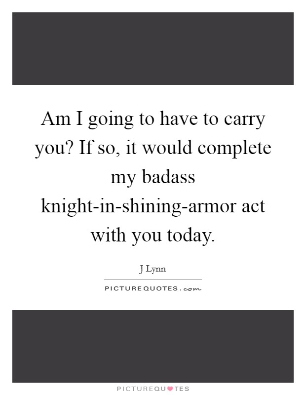 Am I going to have to carry you? If so, it would complete my badass knight-in-shining-armor act with you today Picture Quote #1