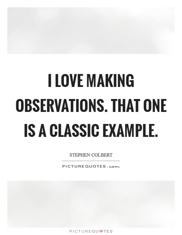 I love making observations. That one is a classic example Picture Quote #1