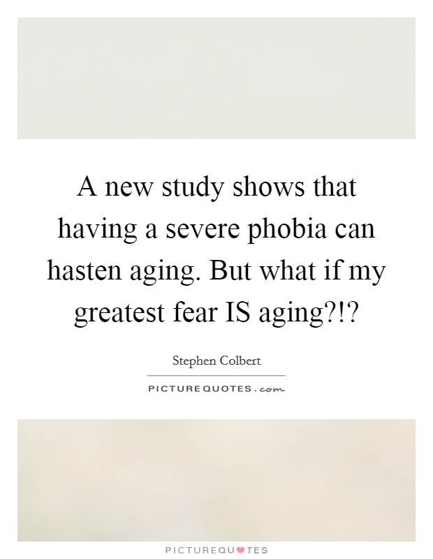 A new study shows that having a severe phobia can hasten aging. But what if my greatest fear IS aging?!? Picture Quote #1