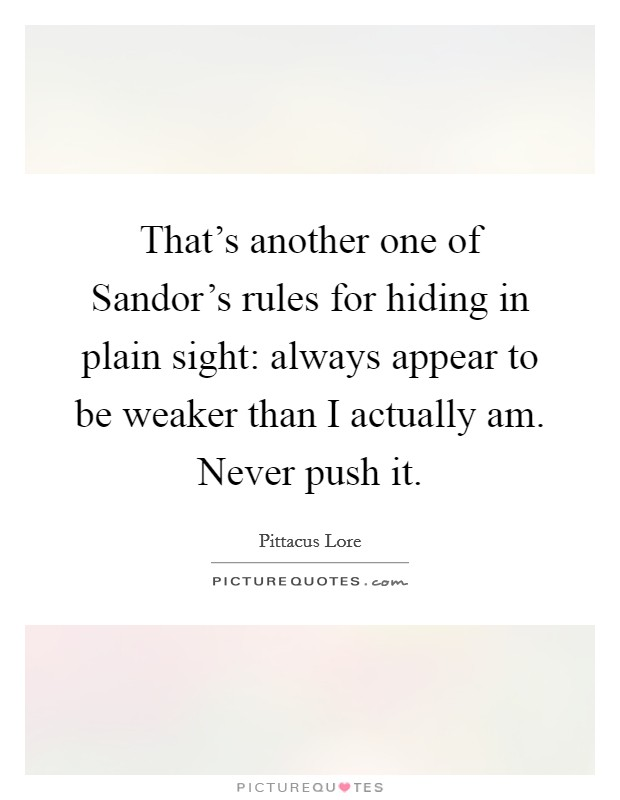That's another one of Sandor's rules for hiding in plain sight: always appear to be weaker than I actually am. Never push it Picture Quote #1