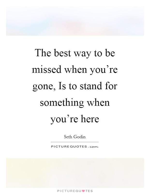 The best way to be missed when you're gone, Is to stand for something when you're here Picture Quote #1