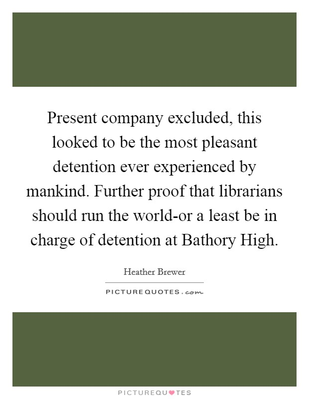 Present company excluded, this looked to be the most pleasant detention ever experienced by mankind. Further proof that librarians should run the world-or a least be in charge of detention at Bathory High Picture Quote #1
