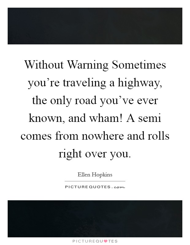 Without Warning Sometimes you're traveling a highway, the only road you've ever known, and wham! A semi comes from nowhere and rolls right over you Picture Quote #1