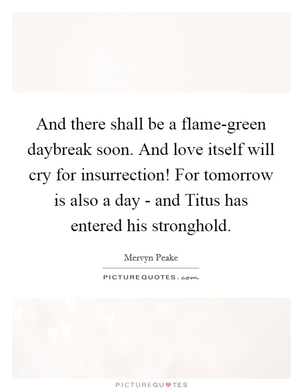 And there shall be a flame-green daybreak soon. And love itself will cry for insurrection! For tomorrow is also a day - and Titus has entered his stronghold Picture Quote #1