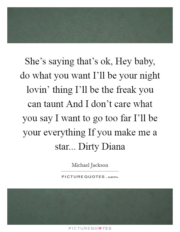 She's saying that's ok, Hey baby, do what you want I'll be your night lovin' thing I'll be the freak you can taunt And I don't care what you say I want to go too far I'll be your everything If you make me a star... Dirty Diana Picture Quote #1