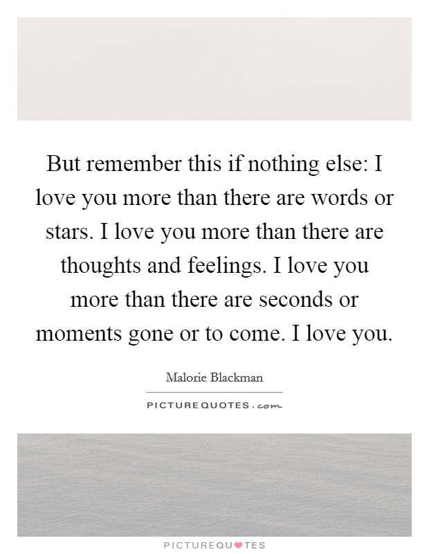 But remember this if nothing else: I love you more than there are words or stars. I love you more than there are thoughts and feelings. I love you more than there are seconds or moments gone or to come. I love you Picture Quote #1