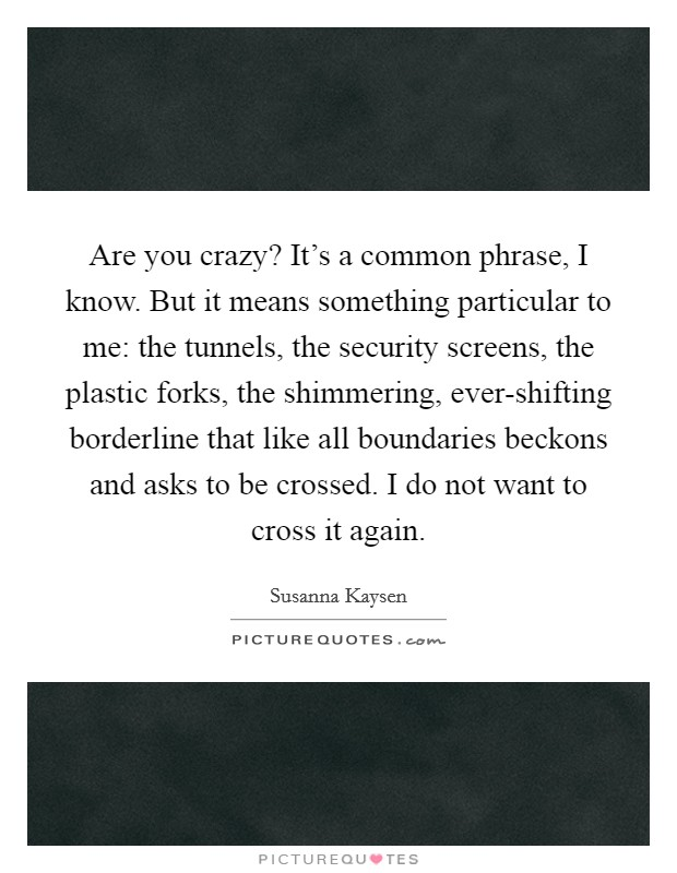 Are you crazy? It's a common phrase, I know. But it means something particular to me: the tunnels, the security screens, the plastic forks, the shimmering, ever-shifting borderline that like all boundaries beckons and asks to be crossed. I do not want to cross it again Picture Quote #1