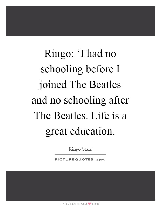 Ringo: 'I had no schooling before I joined The Beatles and no schooling after The Beatles. Life is a great education Picture Quote #1
