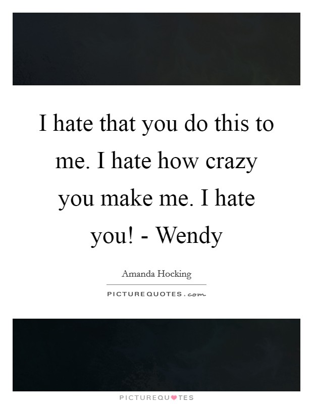 I hate that you do this to me. I hate how crazy you make me ...