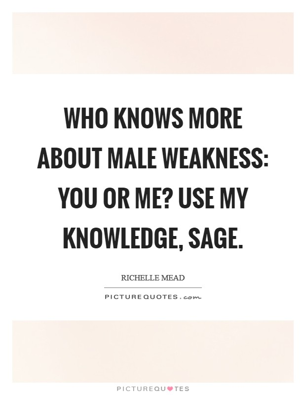 Who knows more about male weakness: you or me? Use my knowledge, Sage Picture Quote #1