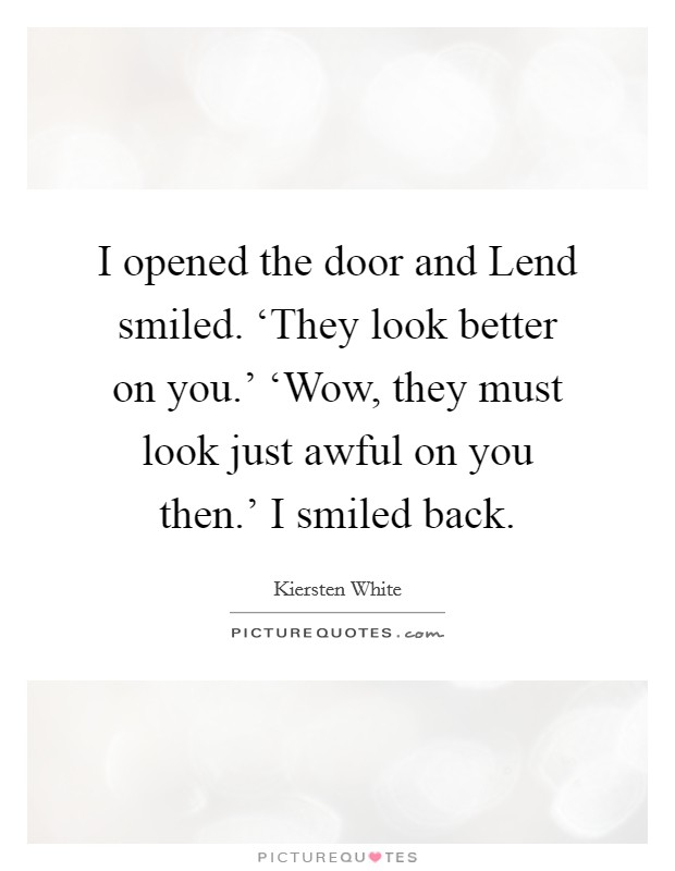 I opened the door and Lend smiled. 'They look better on you.' 'Wow, they must look just awful on you then.' I smiled back Picture Quote #1
