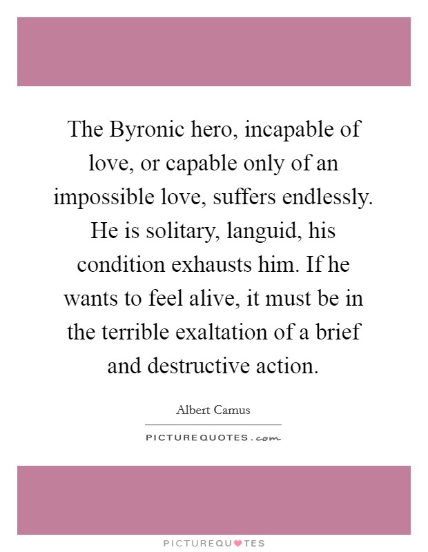 The Byronic hero, incapable of love, or capable only of an impossible love, suffers endlessly. He is solitary, languid, his condition exhausts him. If he wants to feel alive, it must be in the terrible exaltation of a brief and destructive action Picture Quote #1