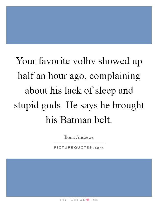 Your favorite volhv showed up half an hour ago, complaining about his lack of sleep and stupid gods. He says he brought his Batman belt Picture Quote #1