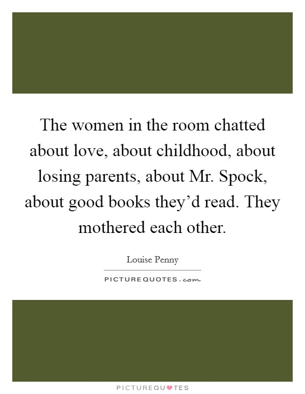The women in the room chatted about love, about childhood, about losing parents, about Mr. Spock, about good books they'd read. They mothered each other Picture Quote #1