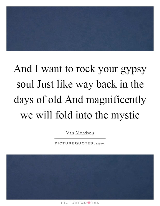 And I want to rock your gypsy soul Just like way back in the days of old And magnificently we will fold into the mystic Picture Quote #1