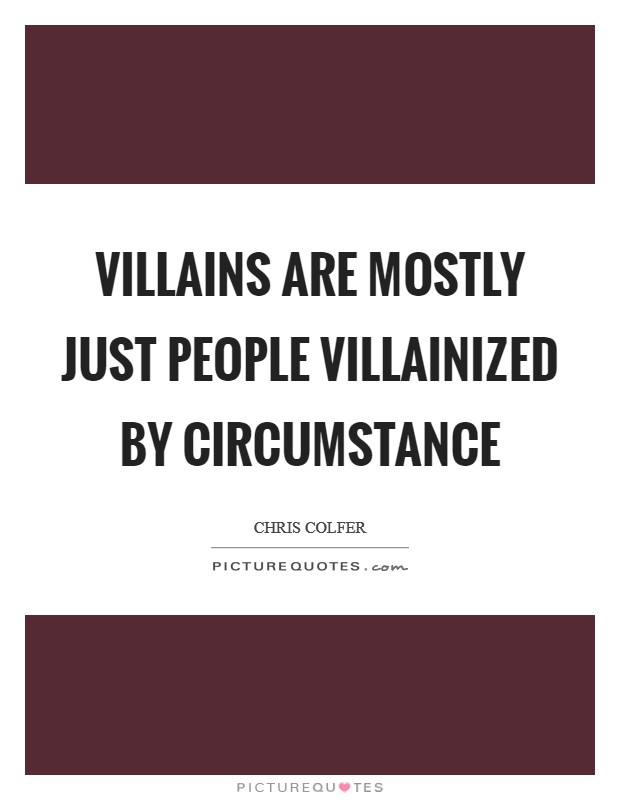 Villains are mostly just people villainized by circumstance Picture Quote #1