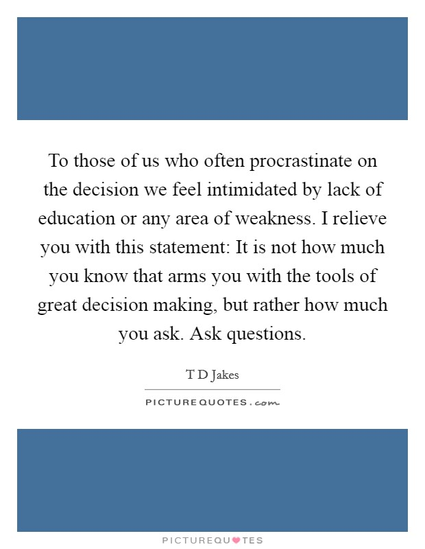To those of us who often procrastinate on the decision we feel intimidated by lack of education or any area of weakness. I relieve you with this statement: It is not how much you know that arms you with the tools of great decision making, but rather how much you ask. Ask questions Picture Quote #1