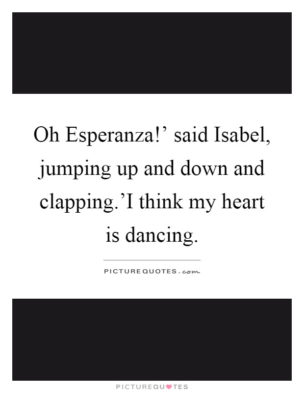 Oh Esperanza!' said Isabel, jumping up and down and clapping.'I think my heart is dancing Picture Quote #1