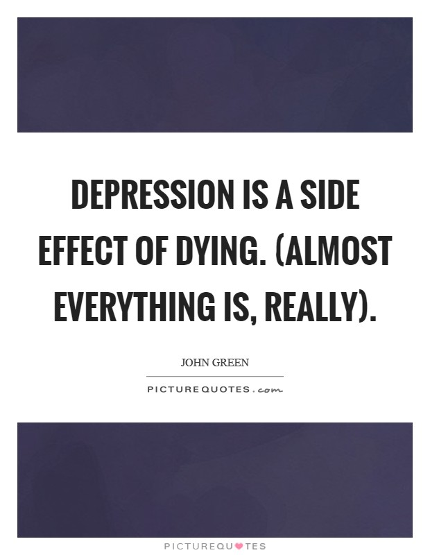 Depression is a side effect of dying. (Almost everything is, really) Picture Quote #1