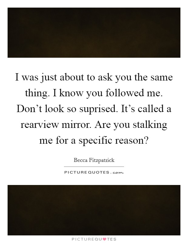 I was just about to ask you the same thing. I know you followed me. Don't look so suprised. It's called a rearview mirror. Are you stalking me for a specific reason? Picture Quote #1