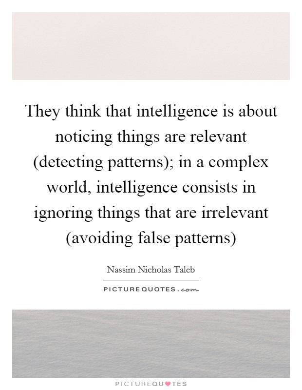 They think that intelligence is about noticing things are relevant (detecting patterns); in a complex world, intelligence consists in ignoring things that are irrelevant (avoiding false patterns) Picture Quote #1