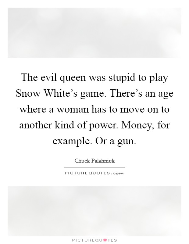 The evil queen was stupid to play Snow White's game. There's an age where a woman has to move on to another kind of power. Money, for example. Or a gun Picture Quote #1