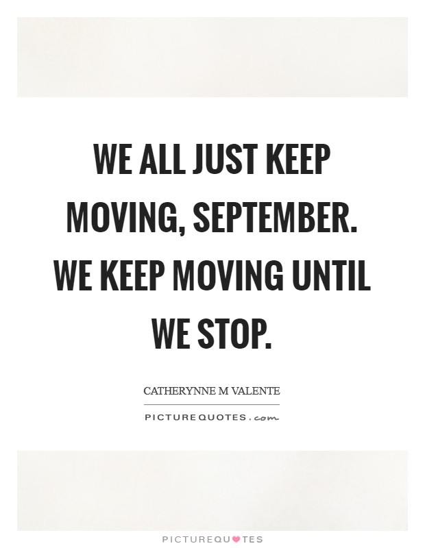 We all just keep moving, September. We keep moving until we stop Picture Quote #1