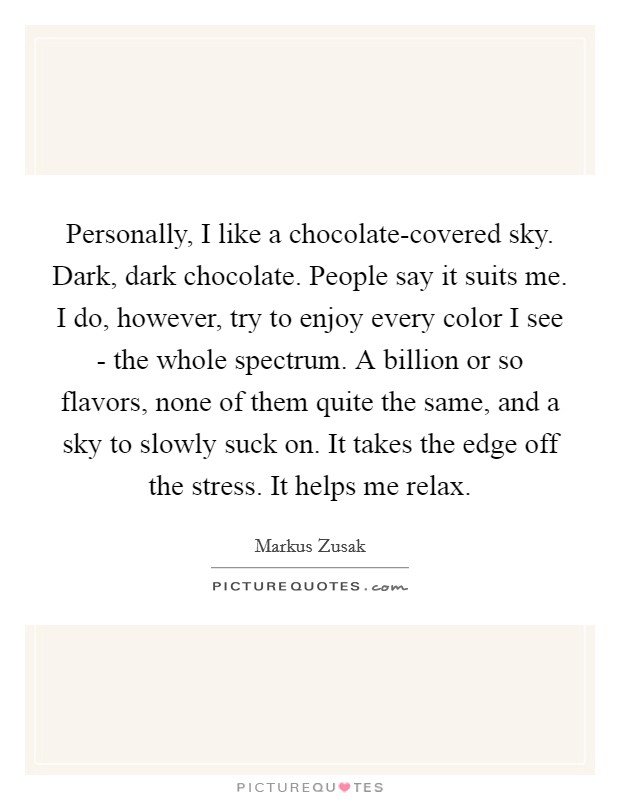 Personally, I like a chocolate-covered sky. Dark, dark chocolate. People say it suits me. I do, however, try to enjoy every color I see - the whole spectrum. A billion or so flavors, none of them quite the same, and a sky to slowly suck on. It takes the edge off the stress. It helps me relax Picture Quote #1