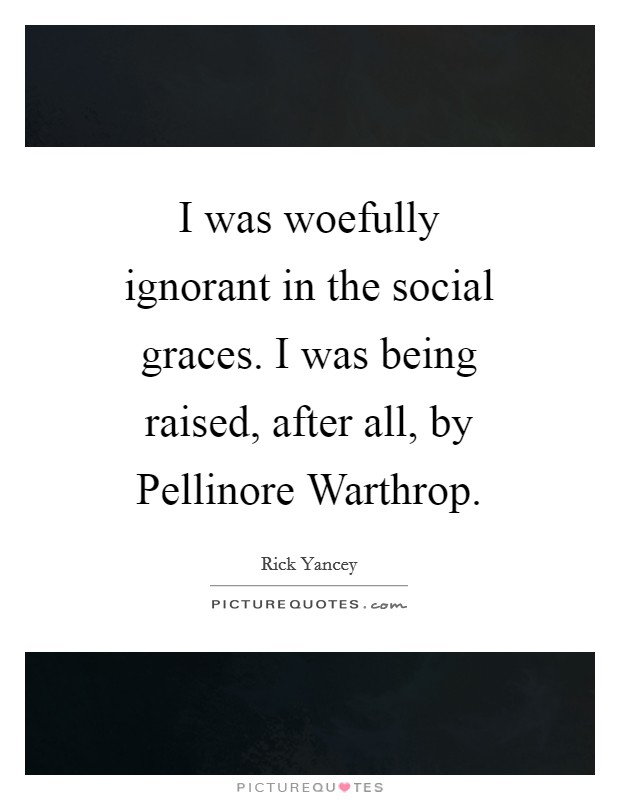 I was woefully ignorant in the social graces. I was being raised, after all, by Pellinore Warthrop Picture Quote #1