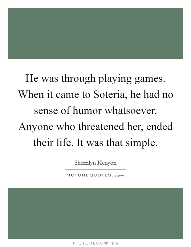 He was through playing games. When it came to Soteria, he had no sense of humor whatsoever. Anyone who threatened her, ended their life. It was that simple Picture Quote #1