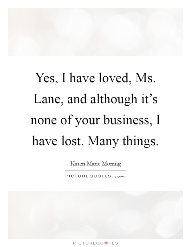 Yes, I have loved, Ms. Lane, and although it's none of your business, I have lost. Many things Picture Quote #1