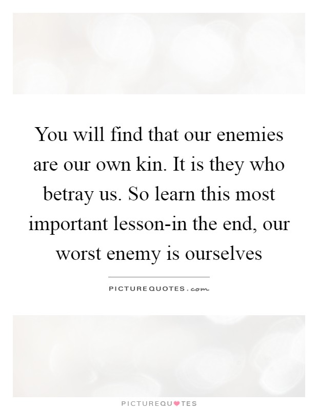 You will find that our enemies are our own kin. It is they who betray us. So learn this most important lesson-in the end, our worst enemy is ourselves Picture Quote #1