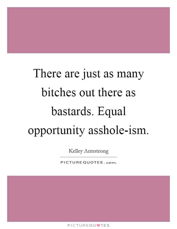 There are just as many bitches out there as bastards. Equal opportunity asshole-ism Picture Quote #1