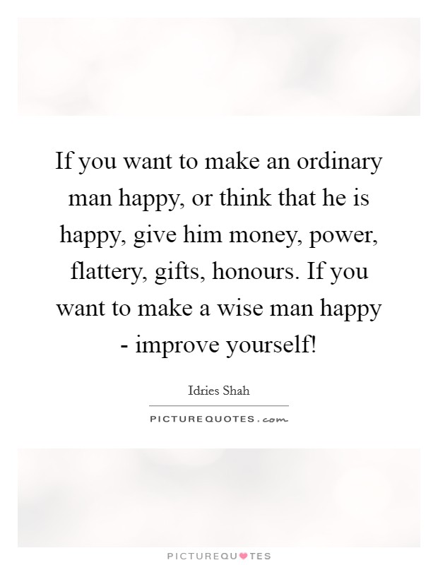 If you want to make an ordinary man happy, or think that he is happy, give him money, power, flattery, gifts, honours. If you want to make a wise man happy - improve yourself! Picture Quote #1
