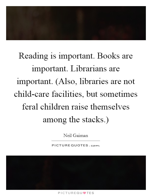 Reading is important. Books are important. Librarians are important. (Also, libraries are not child-care facilities, but sometimes feral children raise themselves among the stacks.) Picture Quote #1