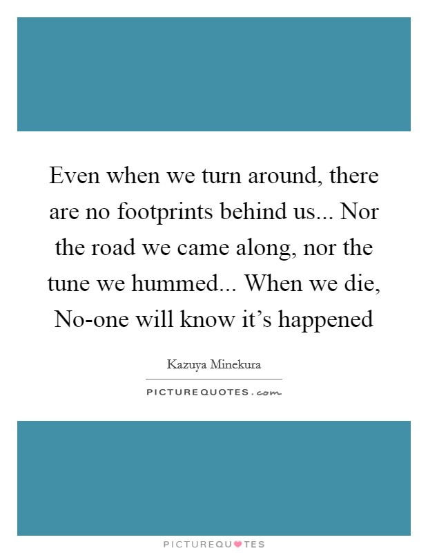 Even when we turn around, there are no footprints behind us... Nor the road we came along, nor the tune we hummed... When we die, No-one will know it's happened Picture Quote #1
