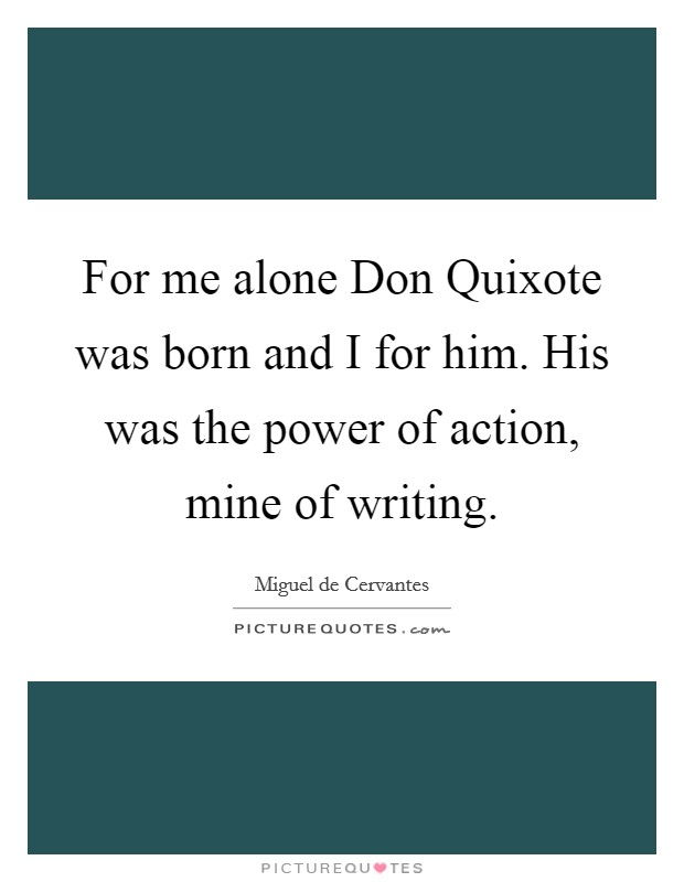 For me alone Don Quixote was born and I for him. His was the power of action, mine of writing Picture Quote #1