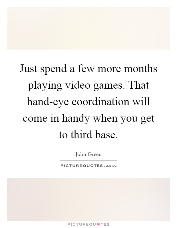 Just spend a few more months playing video games. That hand-eye coordination will come in handy when you get to third base Picture Quote #1