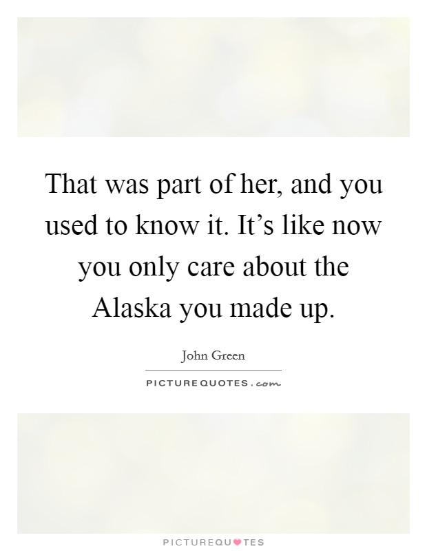 That was part of her, and you used to know it. It's like now you only care about the Alaska you made up Picture Quote #1