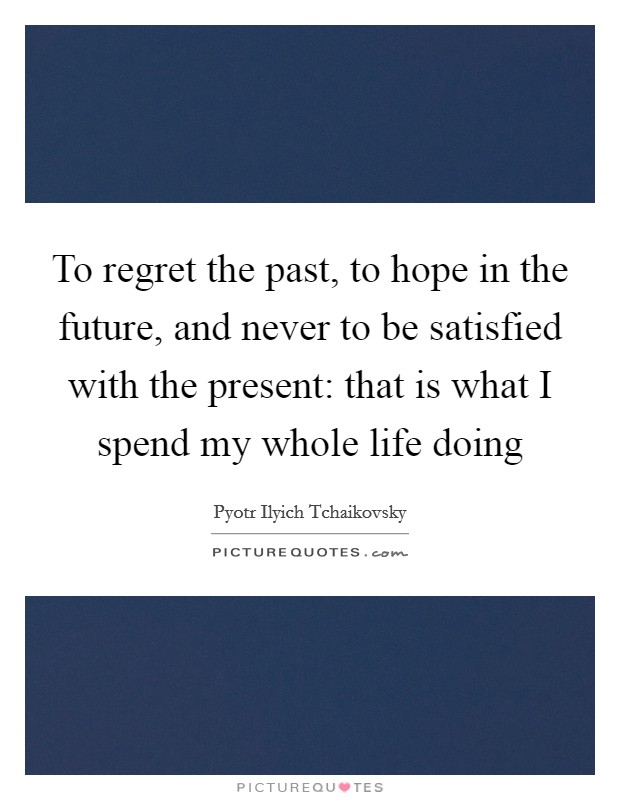 To regret the past, to hope in the future, and never to be satisfied with the present: that is what I spend my whole life doing Picture Quote #1