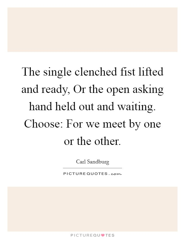 The single clenched fist lifted and ready, Or the open asking hand held out and waiting. Choose: For we meet by one or the other Picture Quote #1