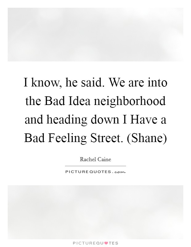 I know, he said. We are into the Bad Idea neighborhood and heading down I Have a Bad Feeling Street. (Shane) Picture Quote #1