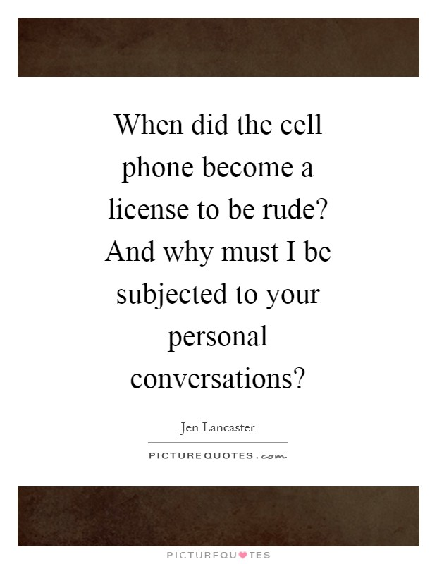 When did the cell phone become a license to be rude? And why must I be subjected to your personal conversations? Picture Quote #1