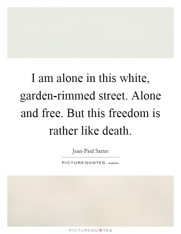 I am alone in this white, garden-rimmed street. Alone and free. But this freedom is rather like death Picture Quote #1