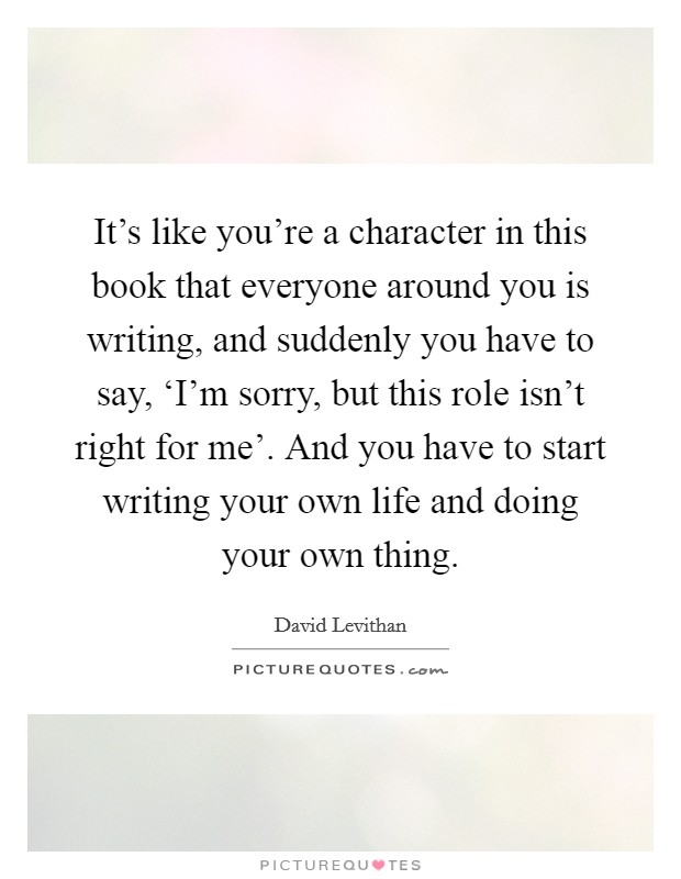 It's like you're a character in this book that everyone around you is writing, and suddenly you have to say, 'I'm sorry, but this role isn't right for me'. And you have to start writing your own life and doing your own thing Picture Quote #1